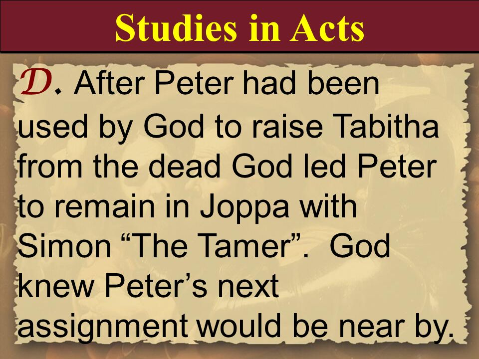 D. After Peter had been used by God to raise Tabitha from the dead God led Peter to remain in Joppa with Simon The Tamer. God knew Peters next assignm