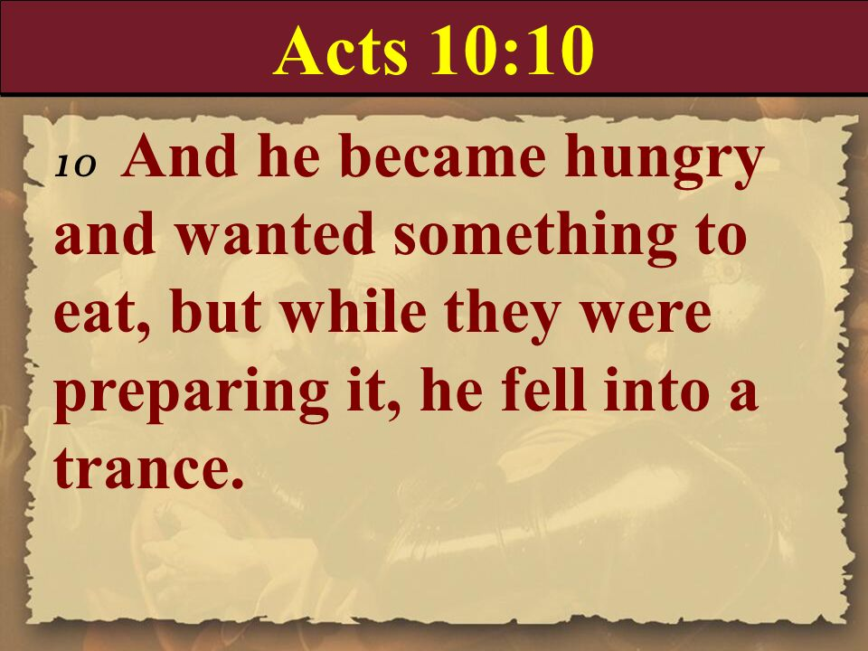 Acts 10:10 10 And he became hungry and wanted something to eat, but while they were preparing it, he fell into a trance.