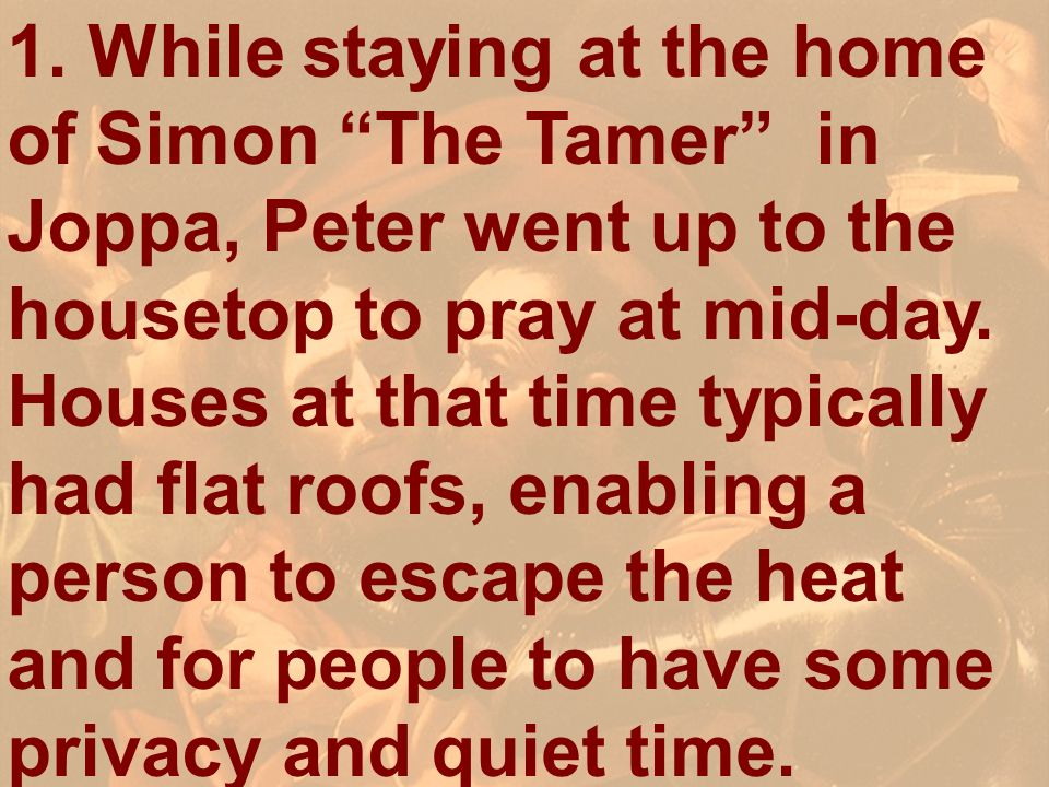1. While staying at the home of Simon The Tamer in Joppa, Peter went up to the housetop to pray at mid-day. Houses at that time typically had flat roo