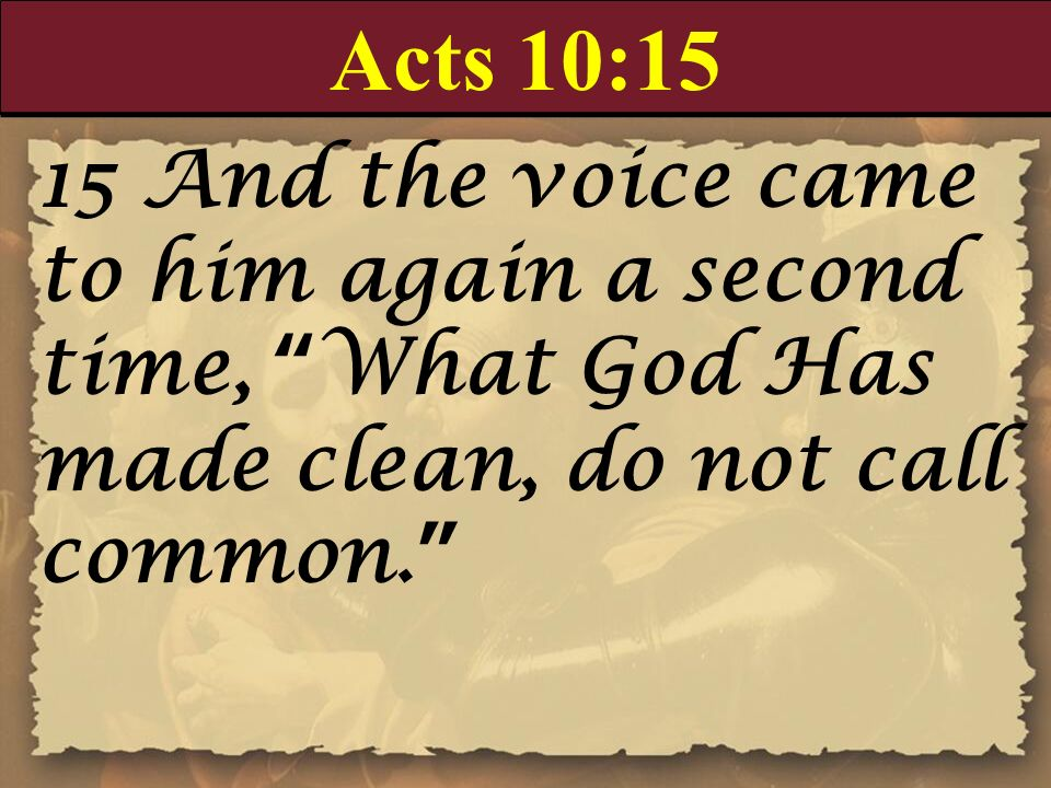 Acts 10:15 15 And the voice came to him again a second time, What God Has made clean, do not call common.