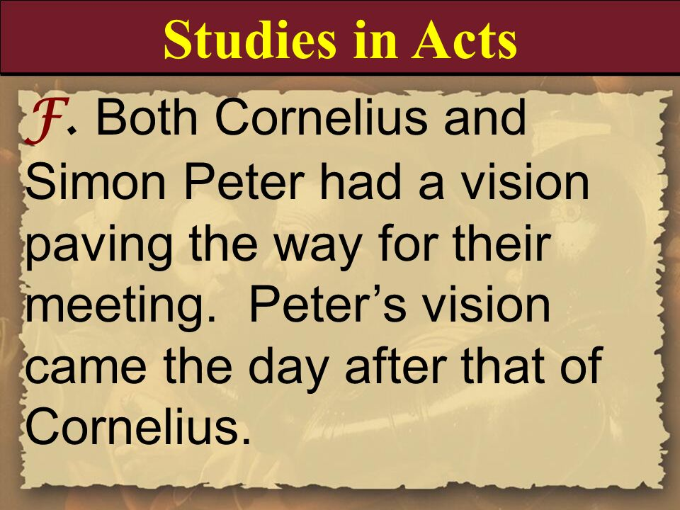 F. Both Cornelius and Simon Peter had a vision paving the way for their meeting. Peters vision came the day after that of Cornelius. Studies in Acts