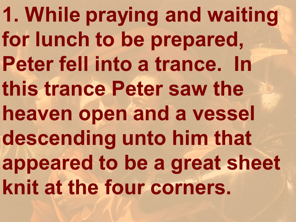 1. While praying and waiting for lunch to be prepared, Peter fell into a trance. In this trance Peter saw the heaven open and a vessel descending unto