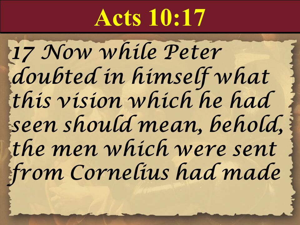Acts 10:17 17 Now while Peter doubted in himself what this vision which he had seen should mean, behold, the men which were sent from Cornelius had ma