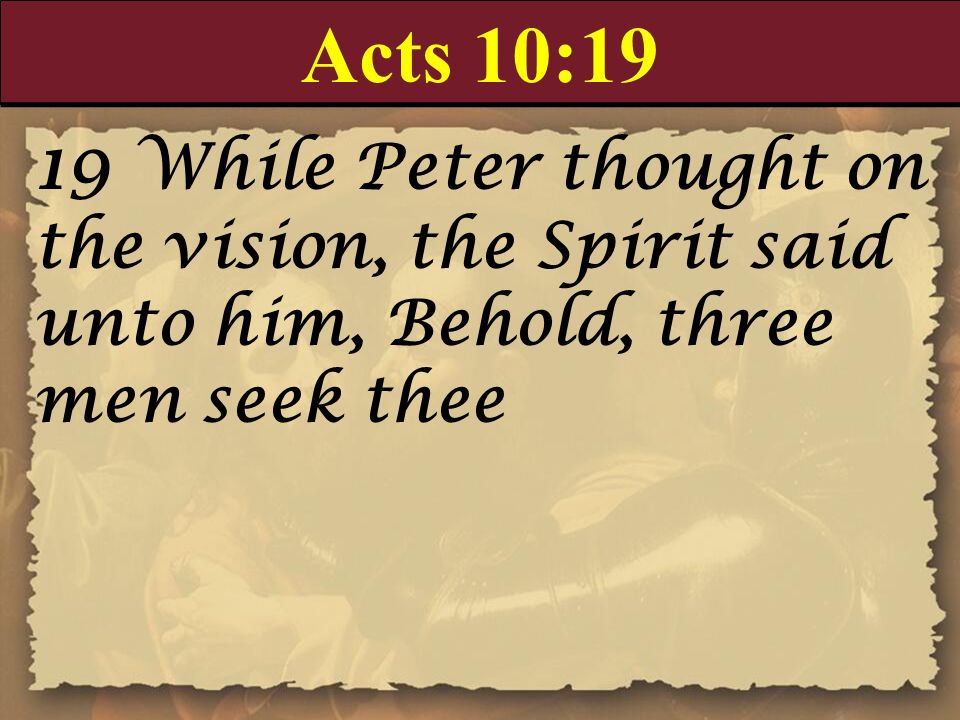 Acts 10:19 19 While Peter thought on the vision, the Spirit said unto him, Behold, three men seek thee