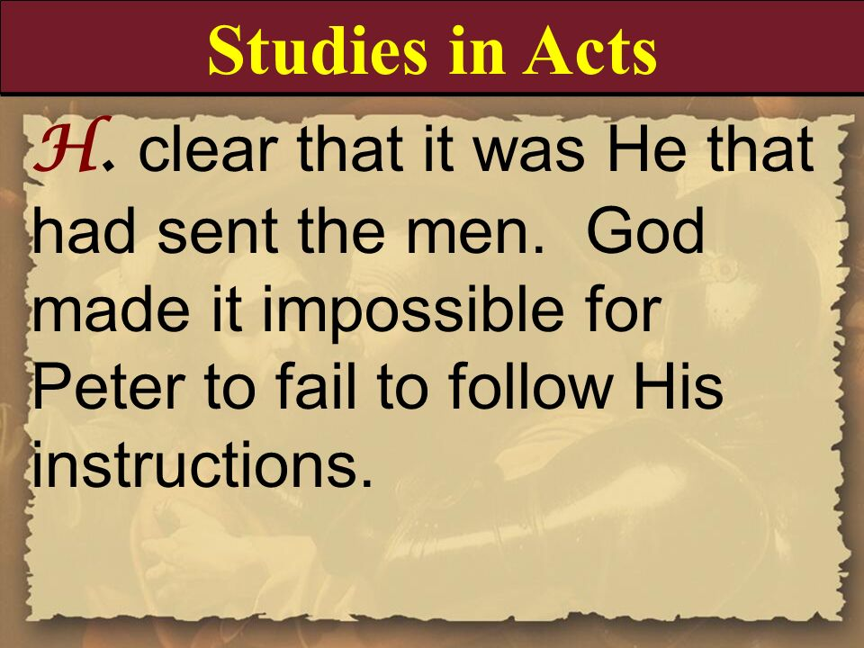 H. clear that it was He that had sent the men. God made it impossible for Peter to fail to follow His instructions. Studies in Acts
