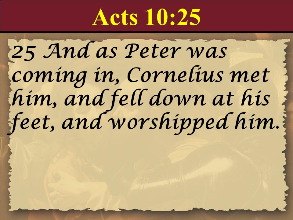 Acts 10:25 25 And as Peter was coming in, Cornelius met him, and fell down at his feet, and worshipped him.