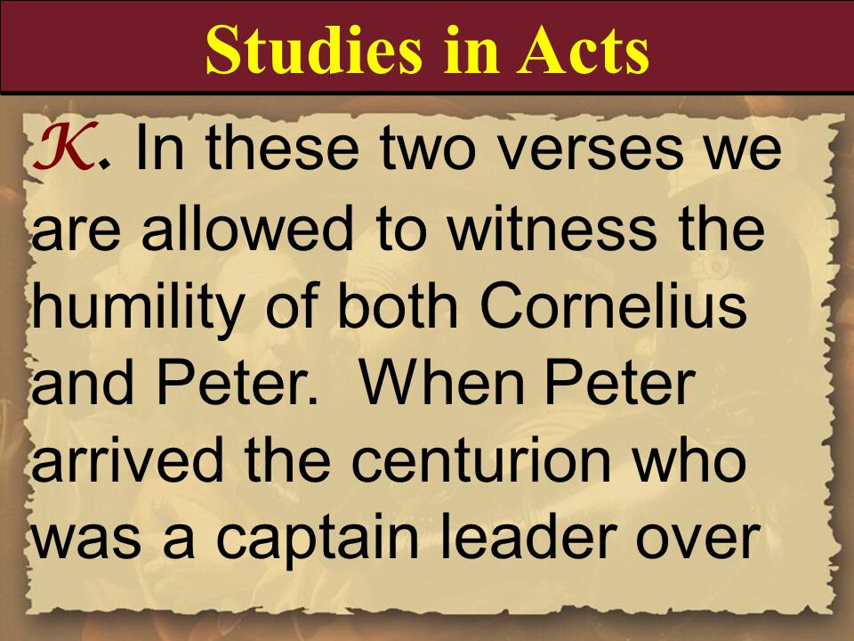 K. In these two verses we are allowed to witness the humility of both Cornelius and Peter. When Peter arrived the centurion who was a captain leader o