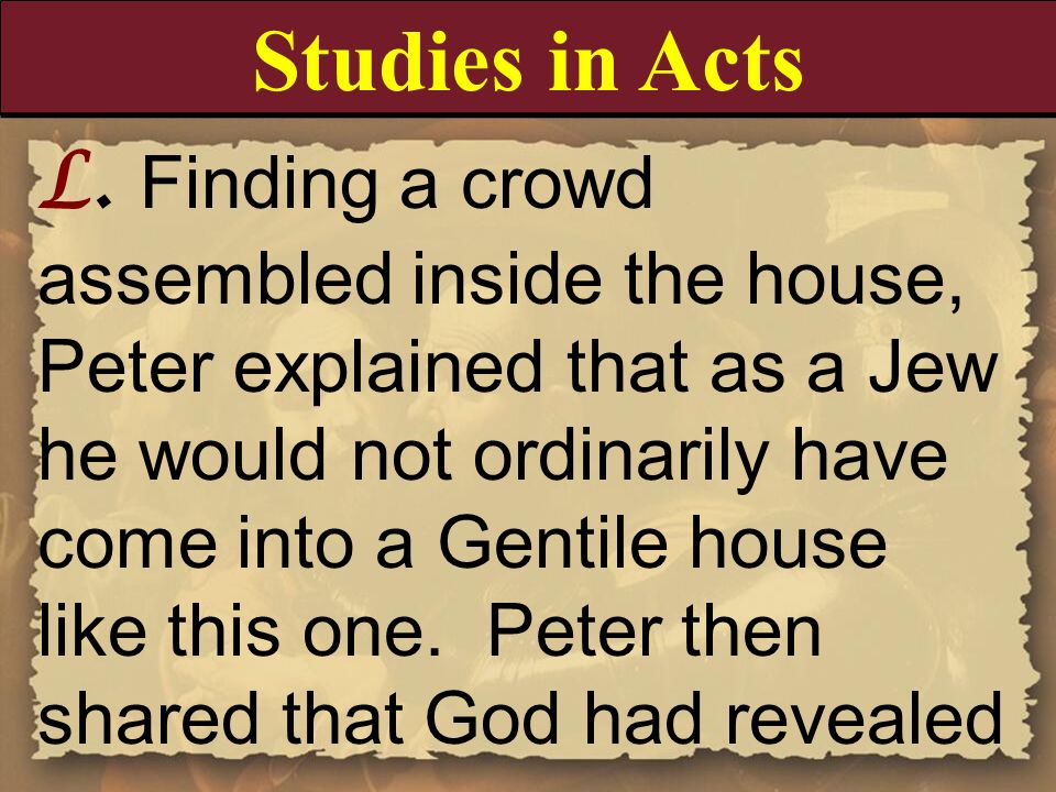 L. Finding a crowd assembled inside the house, Peter explained that as a Jew he would not ordinarily have come into a Gentile house like this one. Pet