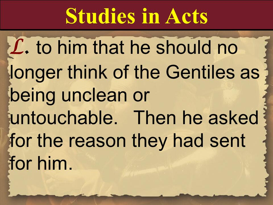 L. to him that he should no longer think of the Gentiles as being unclean or untouchable. Then he asked for the reason they had sent for him. Studies