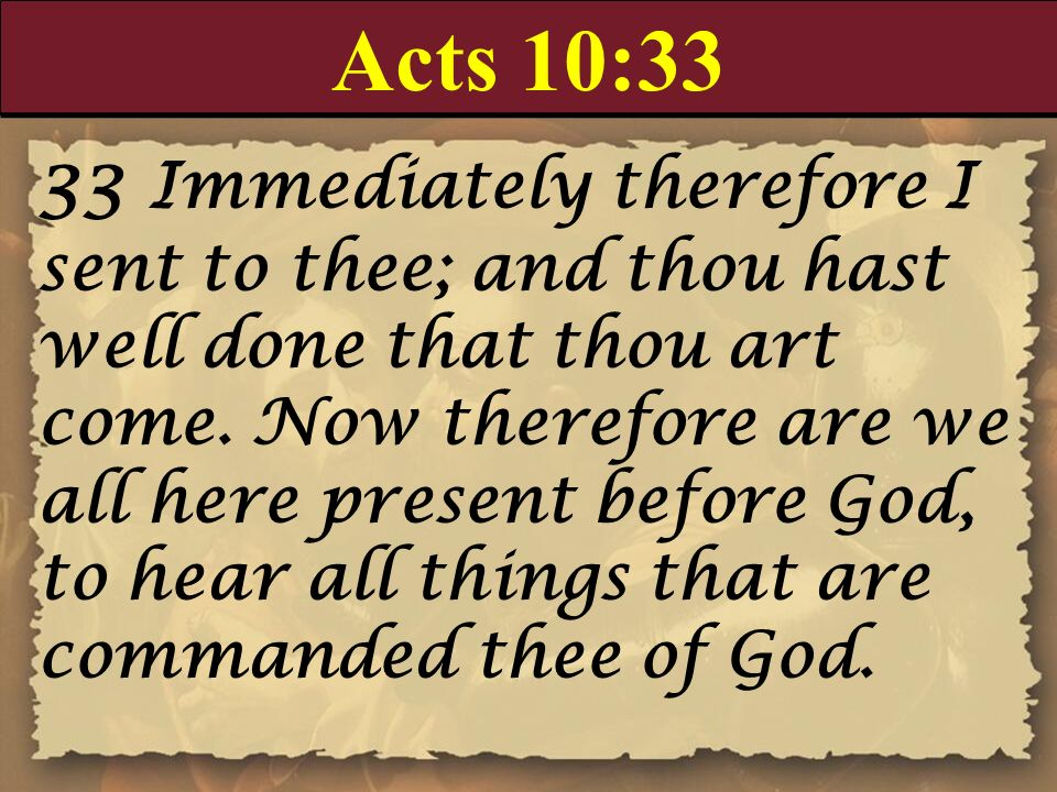 Acts 10:33 33 Immediately therefore I sent to thee; and thou hast well done that thou art come. Now therefore are we all here present before God, to h