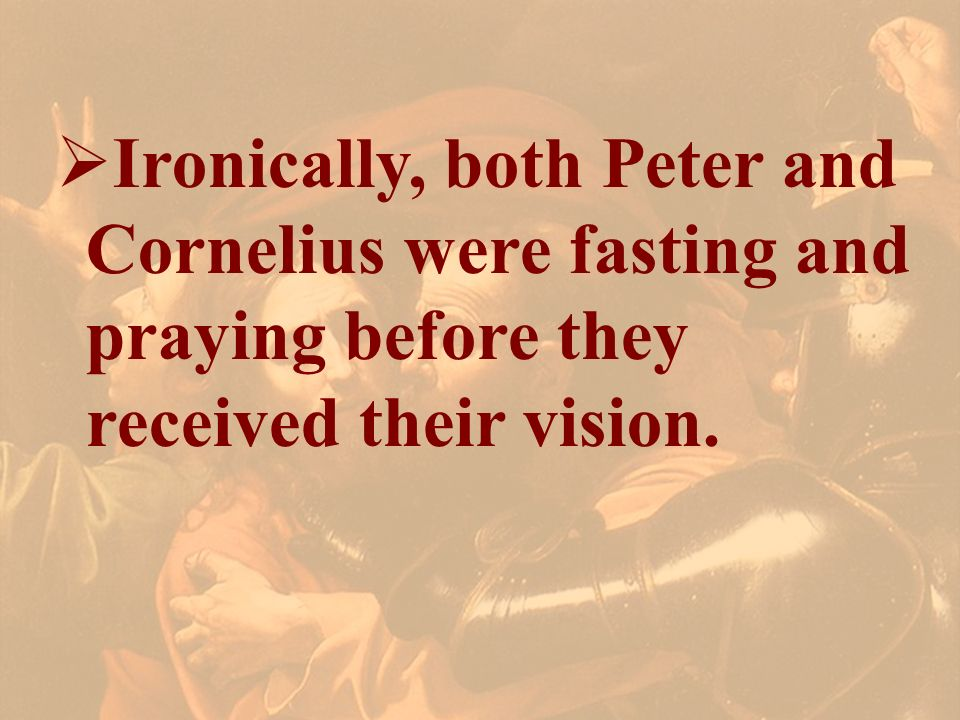Ironically, both Peter and Cornelius were fasting and praying before they received their vision.