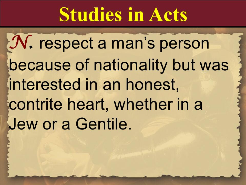 N. respect a mans person because of nationality but was interested in an honest, contrite heart, whether in a Jew or a Gentile. Studies in Acts