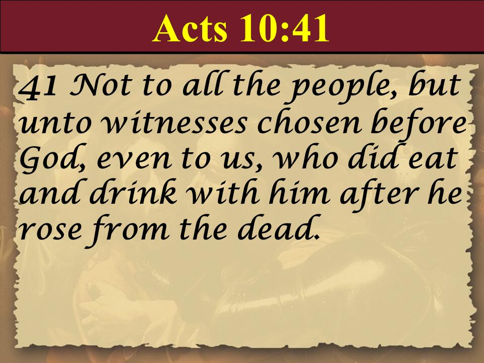 Acts 10:41 41 Not to all the people, but unto witnesses chosen before God, even to us, who did eat and drink with him after he rose from the dead.