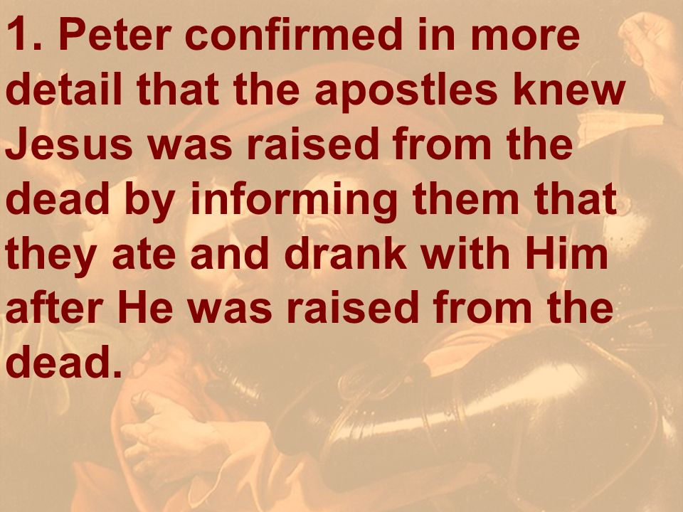 1. Peter confirmed in more detail that the apostles knew Jesus was raised from the dead by informing them that they ate and drank with Him after He wa