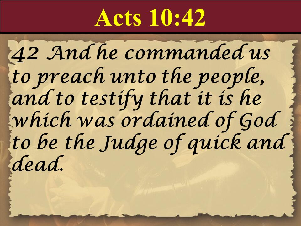 Acts 10:42 42 And he commanded us to preach unto the people, and to testify that it is he which was ordained of God to be the Judge of quick and dead.