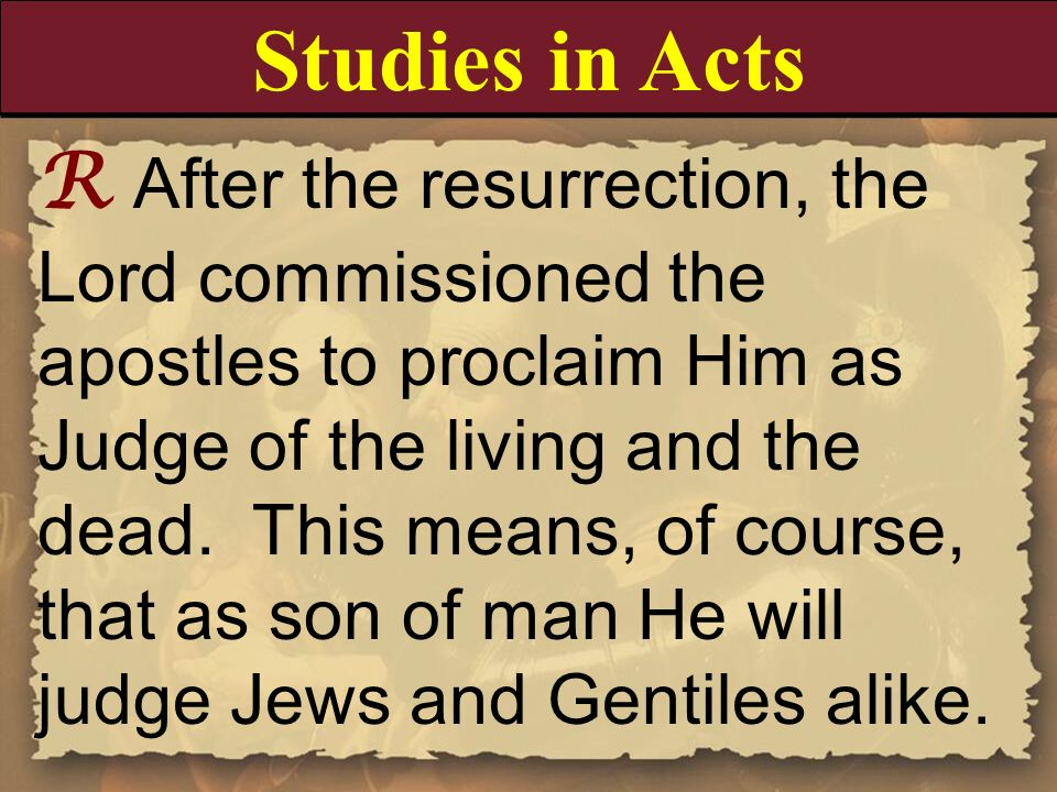 R After the resurrection, the Lord commissioned the apostles to proclaim Him as Judge of the living and the dead. This means, of course, that as son o