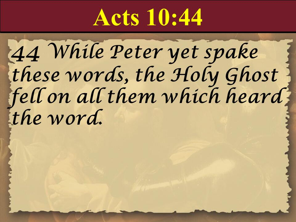 Acts 10:44 44 While Peter yet spake these words, the Holy Ghost fell on all them which heard the word.