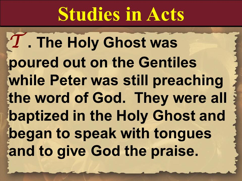 T. The Holy Ghost was poured out on the Gentiles while Peter was still preaching the word of God. They were all baptized in the Holy Ghost and began t