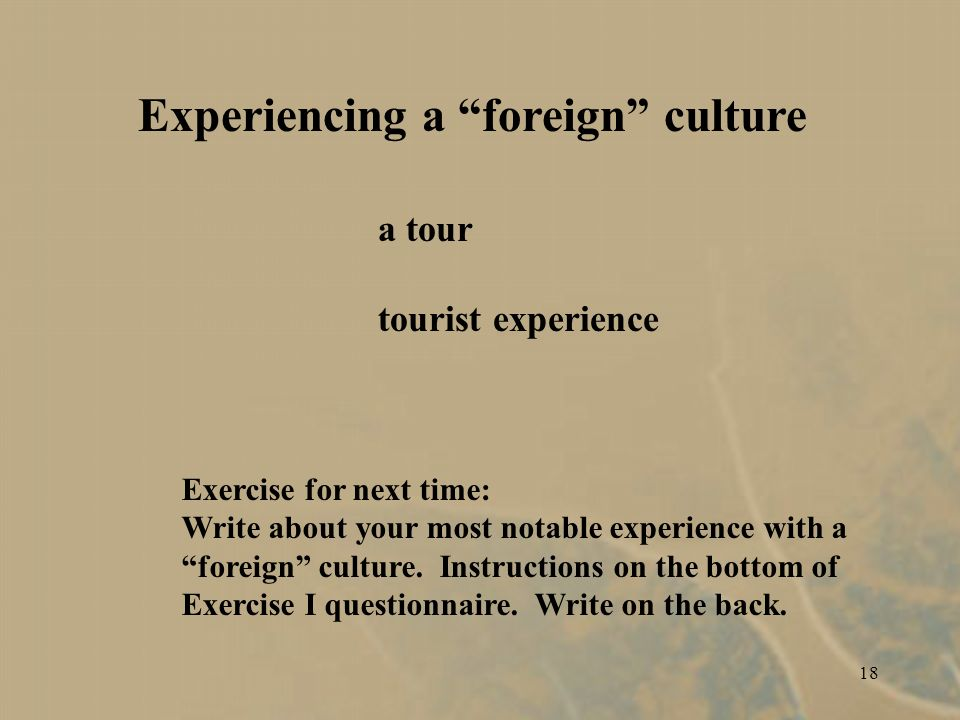 18 Experiencing a foreign culture a tour tourist experience Exercise for next time: Write about your most notable experience with a foreign culture.