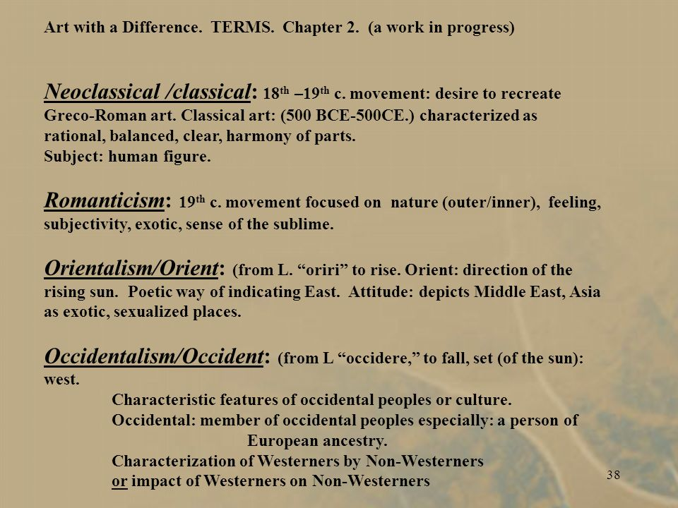 37 Art with a Difference. TERMS. Chapter 2. (a work in progress) CLASSICISM--NEOCLASSICISM ORIENTALISM /Orient / EAST Romanticism OCCIDENTALISM /Occid