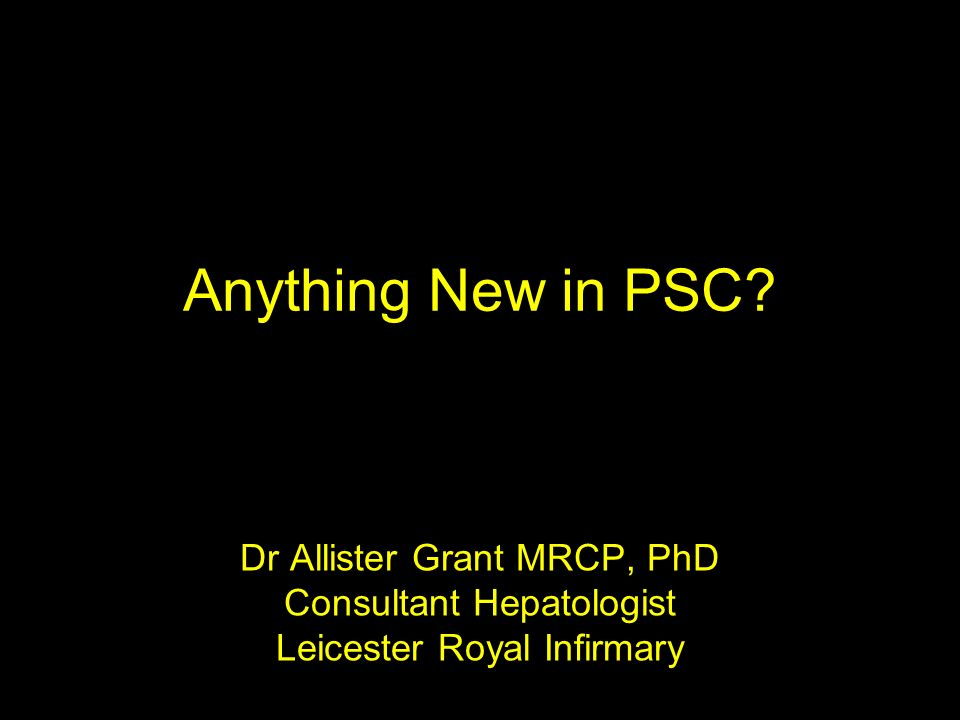 Dr Allister Grant MRCP, PhD Consultant Hepatologist Leicester Royal Infirmary Anything New in PSC?