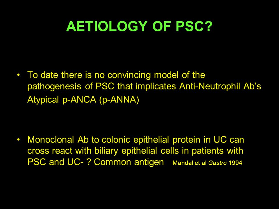 To date there is no convincing model of the pathogenesis of PSC that implicates Anti-Neutrophil Abs Atypical p-ANCA (p-ANNA) Monoclonal Ab to colonic