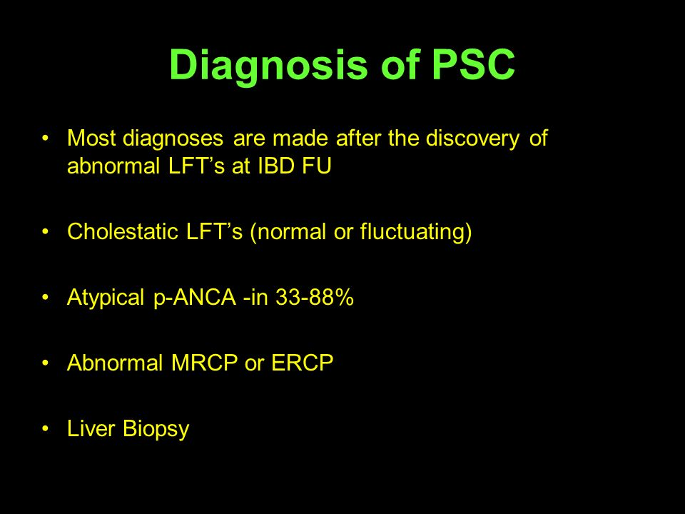 Diagnosis of PSC Most diagnoses are made after the discovery of abnormal LFTs at IBD FU Cholestatic LFTs (normal or fluctuating) Atypical p-ANCA -in 3