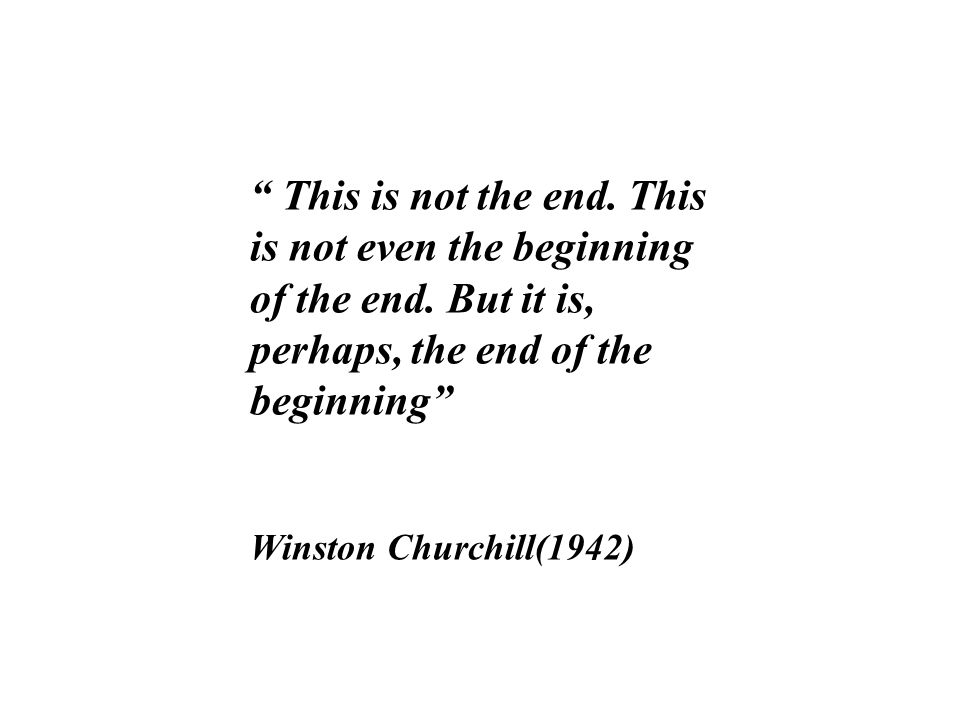 This is not the end. This is not even the beginning of the end. But it is, perhaps, the end of the beginning Winston Churchill(1942)