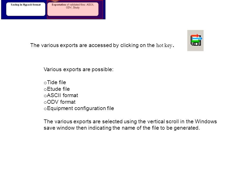 The various exports are accessed by clicking on the hot key. Various exports are possible: o Tide file o Etude file o ASCII format o ODV format o Equi