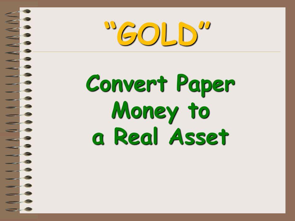 Convert Paper Money to a Real Asset GOLD