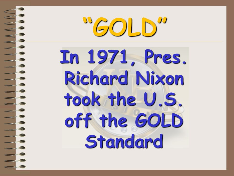 GOLD In 1971, Pres. Richard Nixon took the U.S. off the GOLD Standard