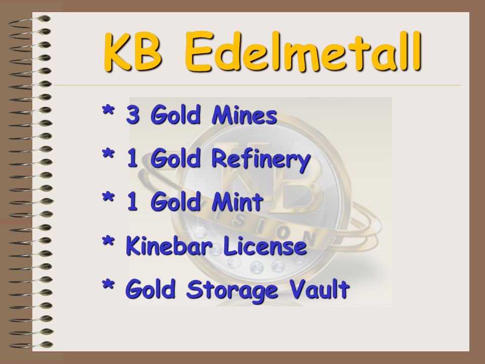 KB Edelmetall * 3 Gold Mines * 1 Gold Refinery * 1 Gold Mint * Kinebar License * Gold Storage Vault