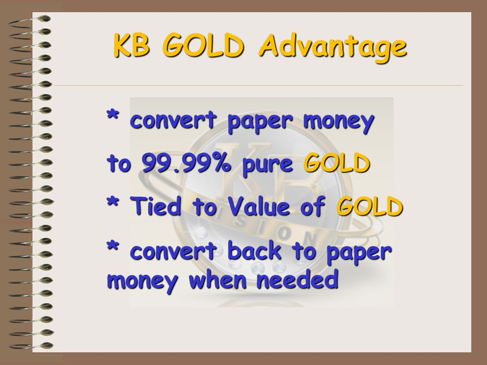 KB GOLD Advantage * convert paper money to 99.99% pure GOLD * Tied to Value of GOLD * convert back to paper money when needed