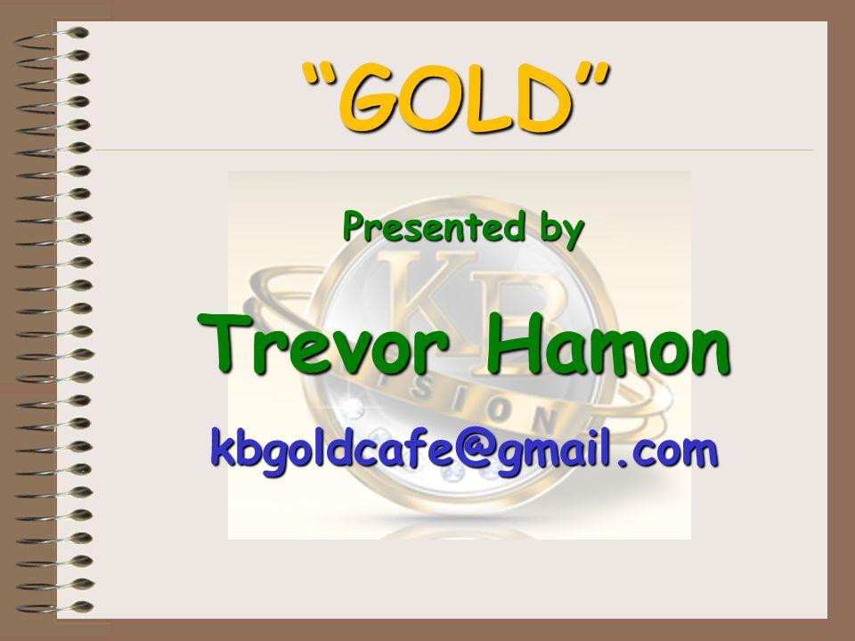 GOLD Presented by Trevor Hamon kbgoldcafe@gmail.com