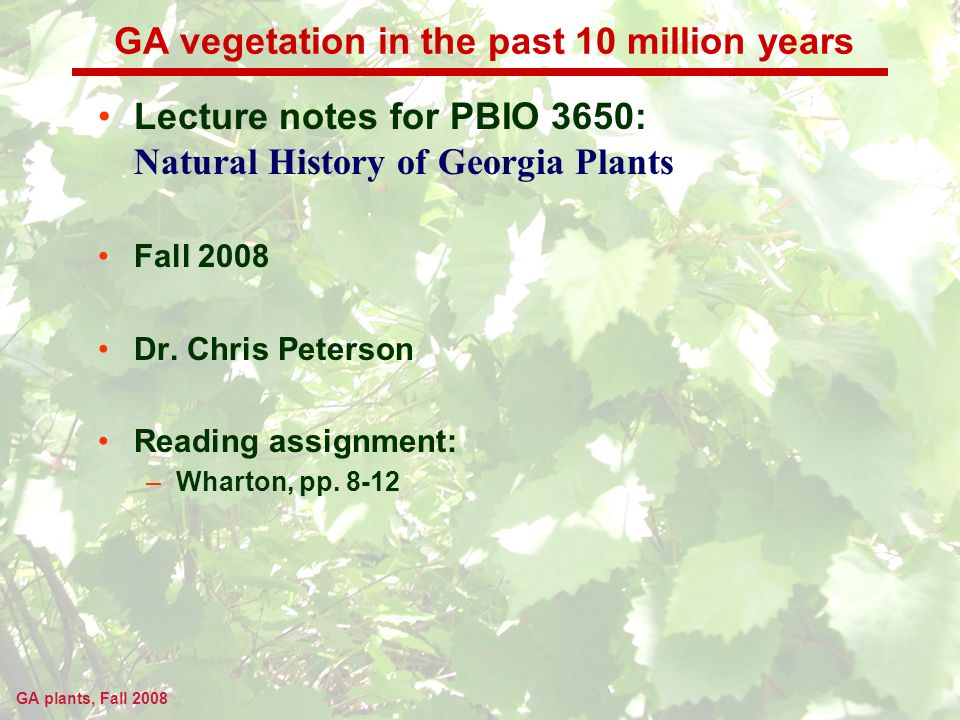 GA plants, Fall 2008 GA vegetation in the past 10 million years Lecture notes for PBIO 3650: Natural History of Georgia Plants Fall 2008 Dr.