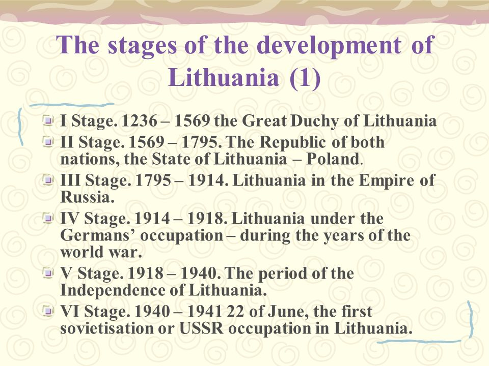 The stages of the development of Lithuania (1) I Stage. 1236 – 1569 the Great Duchy of Lithuania II Stage. 1569 – 1795. The Republic of both nations,