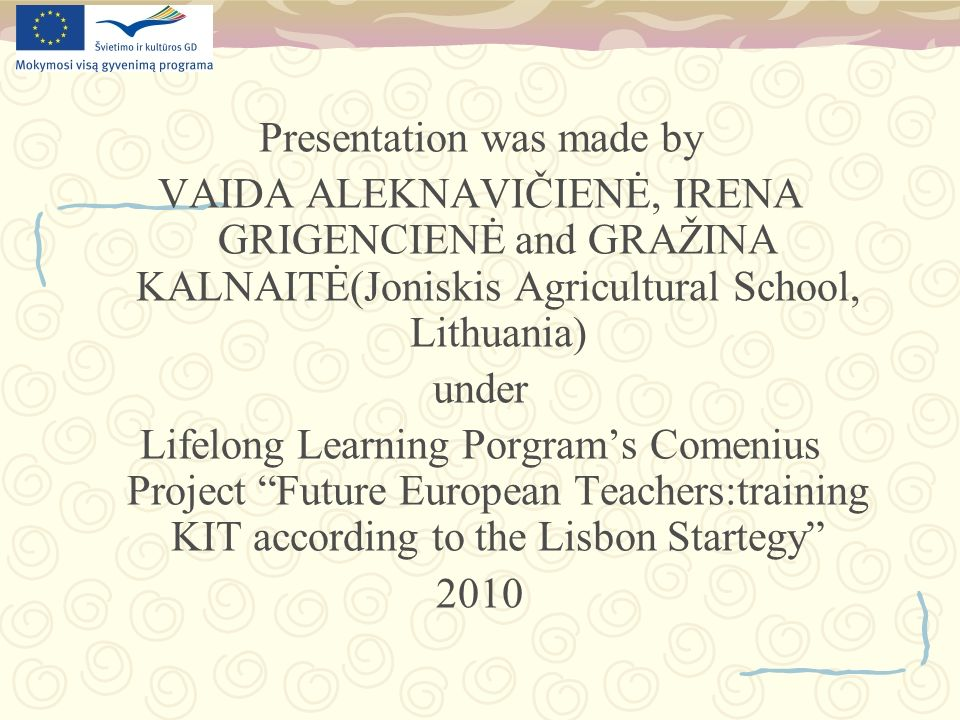Presentation was made by VAIDA ALEKNAVIČIENĖ, IRENA GRIGENCIENĖ and GRAŽINA KALNAITĖ(Joniskis Agricultural School, Lithuania) under Lifelong Learning Porgrams Comenius Project Future European Teachers:training KIT according to the Lisbon Startegy 2010