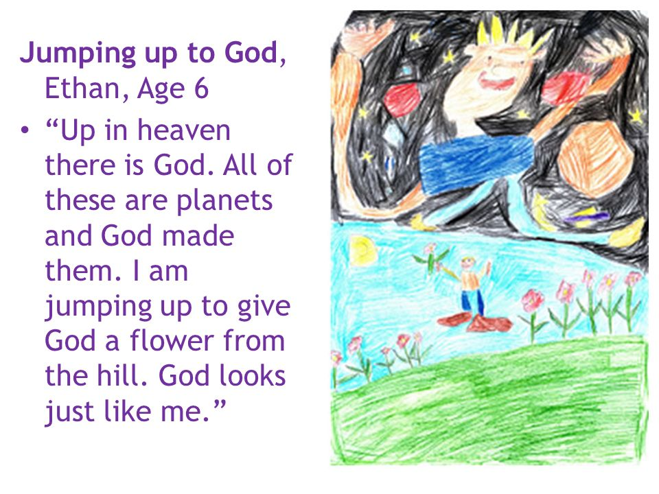 Jumping up to God, Ethan, Age 6 Up in heaven there is God. All of these are planets and God made them. I am jumping up to give God a flower from the h