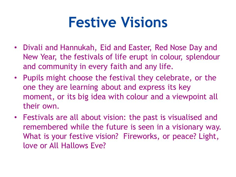 Festive Visions Divali and Hannukah, Eid and Easter, Red Nose Day and New Year, the festivals of life erupt in colour, splendour and community in ever