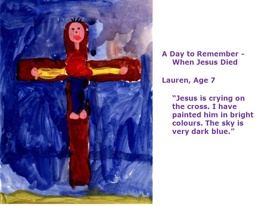A Day to Remember - When Jesus Died Lauren, Age 7 Jesus is crying on the cross. I have painted him in bright colours. The sky is very dark blue.