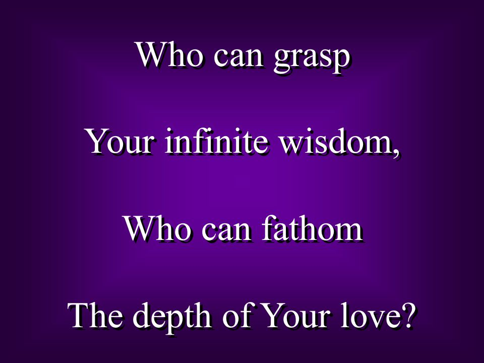 Who can grasp Your infinite wisdom, Who can fathom The depth of Your love? Who can grasp Your infinite wisdom, Who can fathom The depth of Your love?