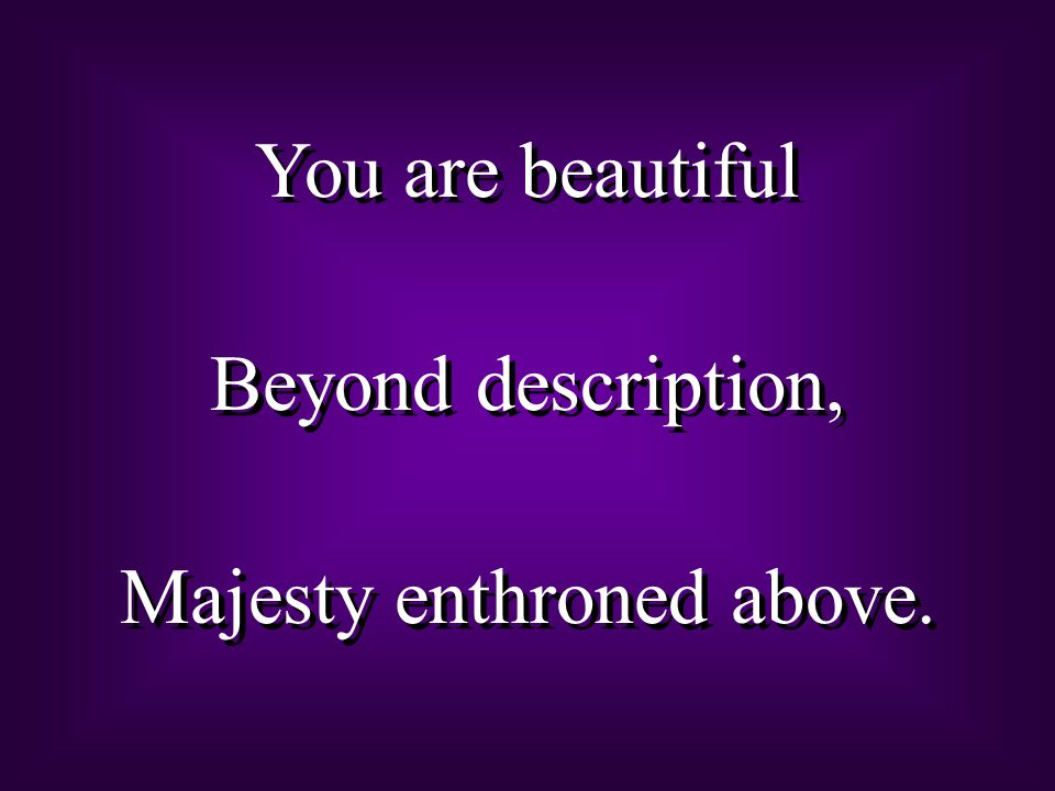 You are beautiful Beyond description, Majesty enthroned above. You are beautiful Beyond description, Majesty enthroned above.