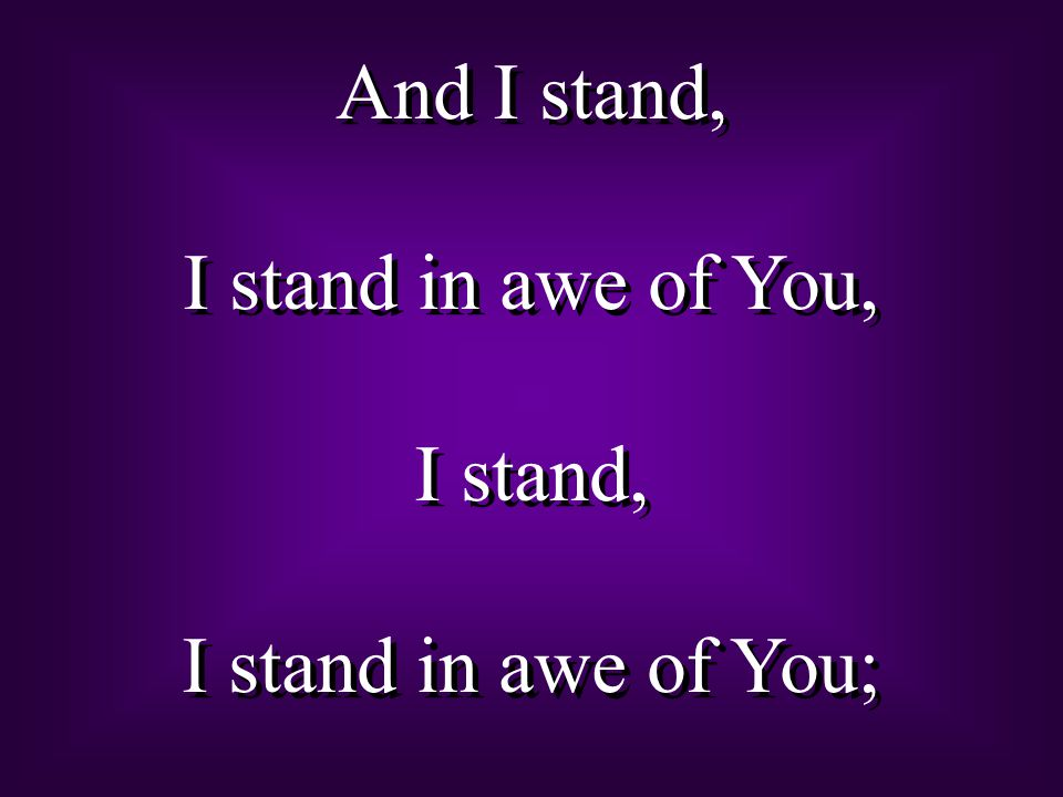 And I stand, I stand in awe of You, I stand, I stand in awe of You; And I stand, I stand in awe of You, I stand, I stand in awe of You;