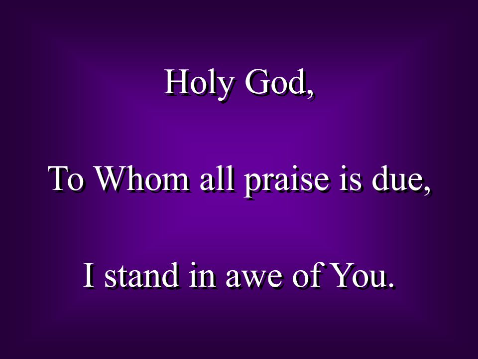 Holy God, To Whom all praise is due, I stand in awe of You. Holy God, To Whom all praise is due, I stand in awe of You.