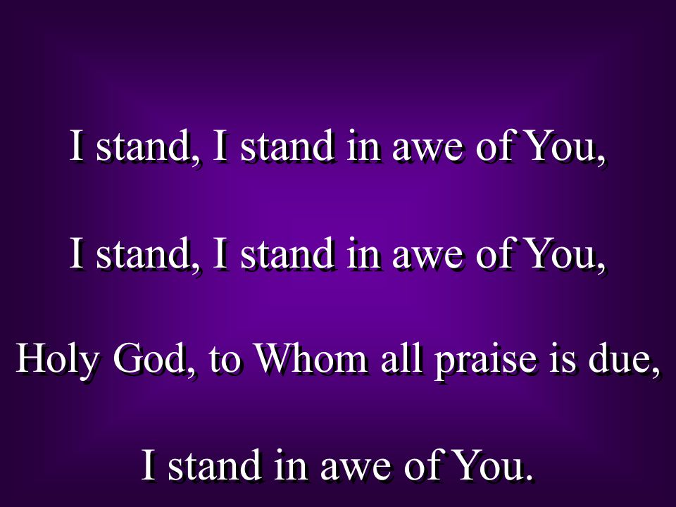 I stand, I stand in awe of You, Holy God, to Whom all praise is due, I stand in awe of You. I stand, I stand in awe of You, Holy God, to Whom all prai
