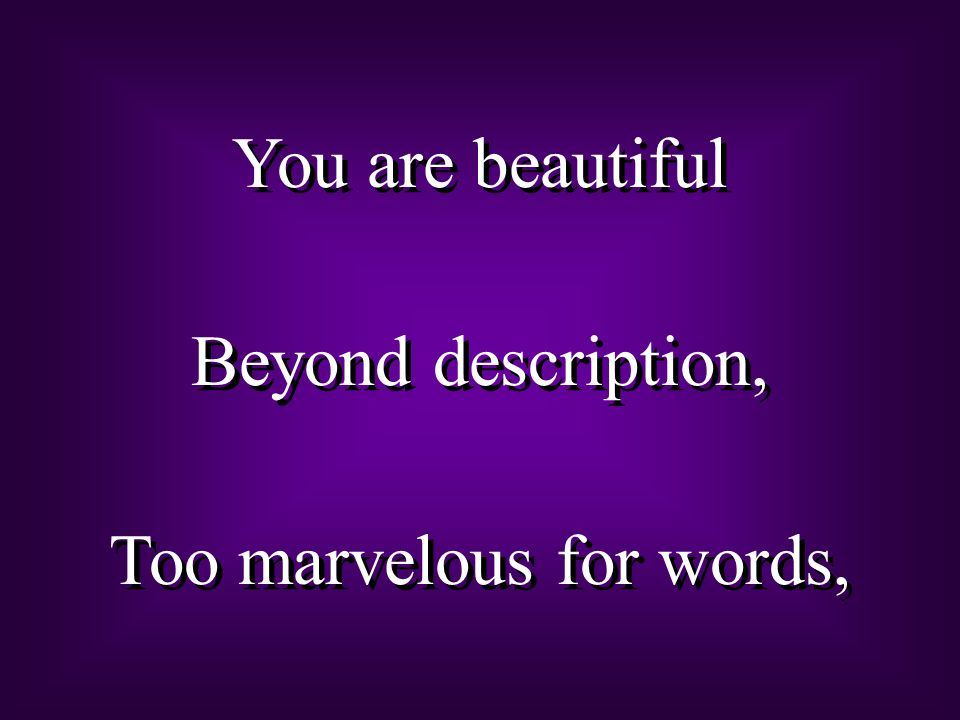 You are beautiful Beyond description, Too marvelous for words, You are beautiful Beyond description, Too marvelous for words,