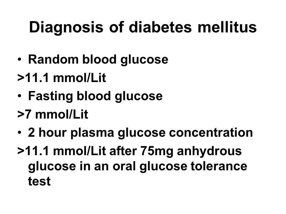 Diagnosis of diabetes mellitus Random blood glucose >11.1 mmol/Lit Fasting blood glucose >7 mmol/Lit 2 hour plasma glucose concentration >11.1 mmol/Li