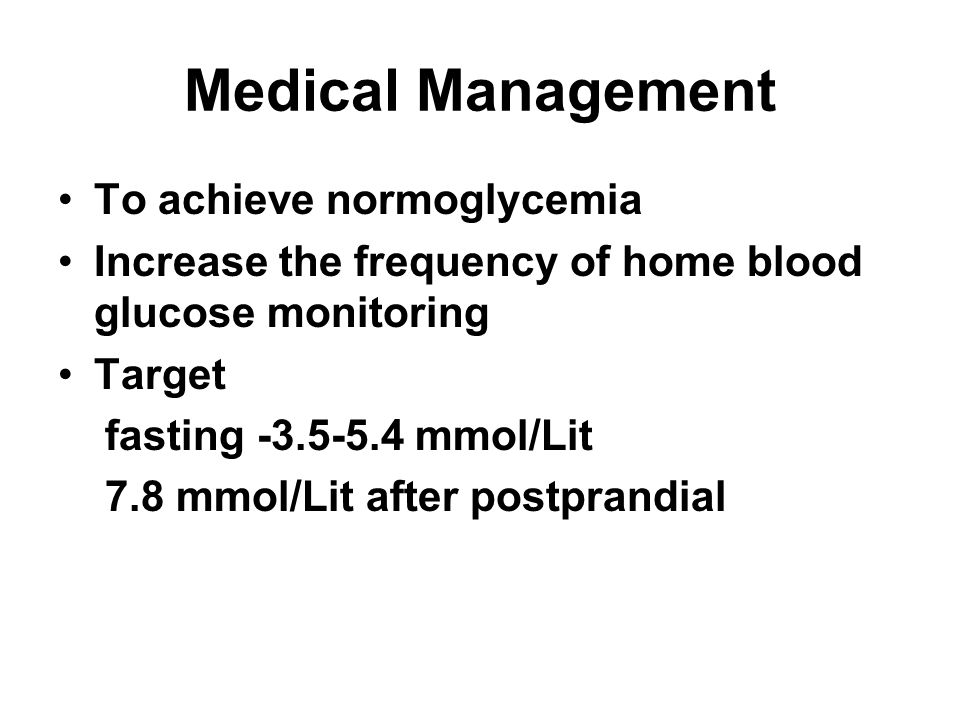 Medical Management To achieve normoglycemia Increase the frequency of home blood glucose monitoring Target fasting -3.5-5.4 mmol/Lit 7.8 mmol/Lit afte