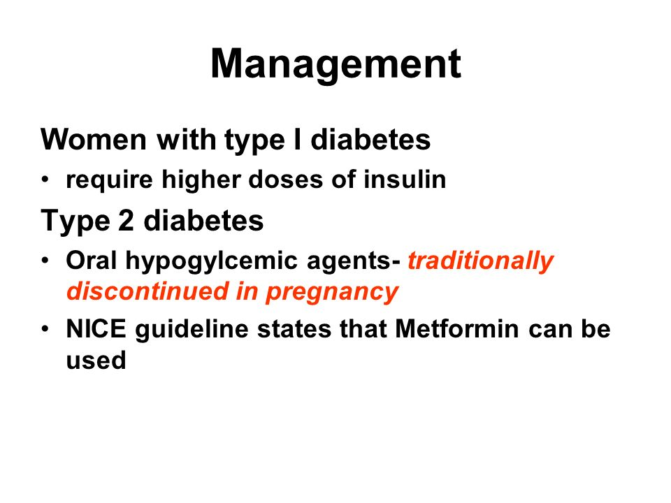 Management Women with type I diabetes require higher doses of insulin Type 2 diabetes Oral hypogylcemic agents- traditionally discontinued in pregnanc