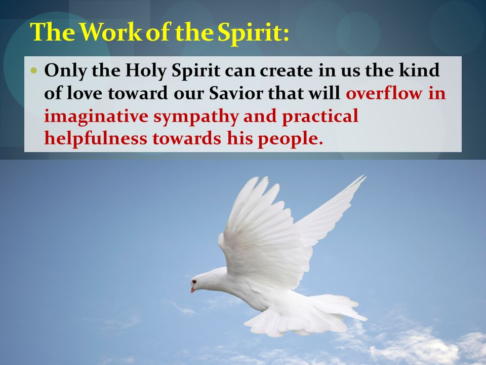The Work of the Spirit: Only the Holy Spirit can create in us the kind of love toward our Savior that will overflow in imaginative sympathy and practi